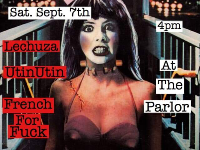 Parlor Sat. Matinee w/French For Fuck, UtinUtin, & Lechuza